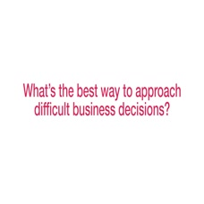 Approaching Difficult Business Decisions