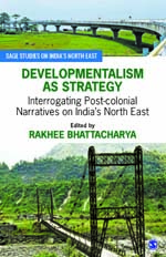 Developmentalism as Strategy: Interrogating Post-colonial Narratives on India's North East