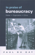 In Praise of Bureaucracy: Weber, Organization, Ethics