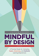 Mindful by Design: A Practical Guide for Cultivating Aware, Advancing, and Authentic Learning Experiences